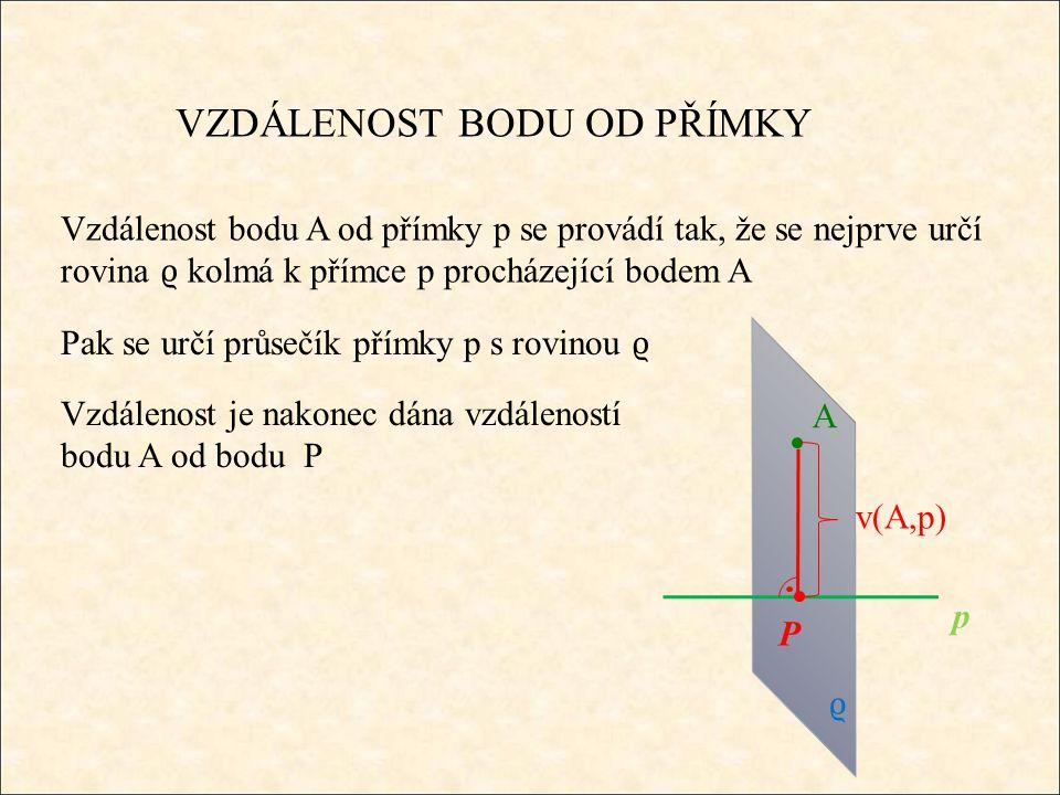 VZDÁLENOST BODU OD PŘÍMKY Vzdálenost bodu A od přímky p se provádí tak, že se nejprve určí rovina ϱ kolmá k přímce p procházející bodem A A v(A,p) ϱ p P Pak se určí průsečík přímky p s rovinou ϱ Vzdálenost je nakonec dána vzdáleností bodu A od bodu P