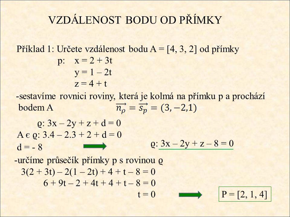 ϱ : 3x – 2y + z – 8 = 0 VZDÁLENOST BODU OD PŘÍMKY Příklad 1: Určete vzdálenost bodu A = [4, 3, 2] od přímky p:x = 2 + 3t y = 1 – 2t z = 4 + t -sestavíme rovnici roviny, která je kolmá na přímku p a prochází bodem A A є ϱ : 3.4 – 2.3 + 2 + d = 0 d = - 8 ϱ : 3x – 2y + z + d = 0 -určíme průsečík přímky p s rovinou ϱ 3(2 + 3t) – 2(1 – 2t) + 4 + t – 8 = 0 6 + 9t – 2 + 4t + 4 + t – 8 = 0 t = 0 P = [2, 1, 4]