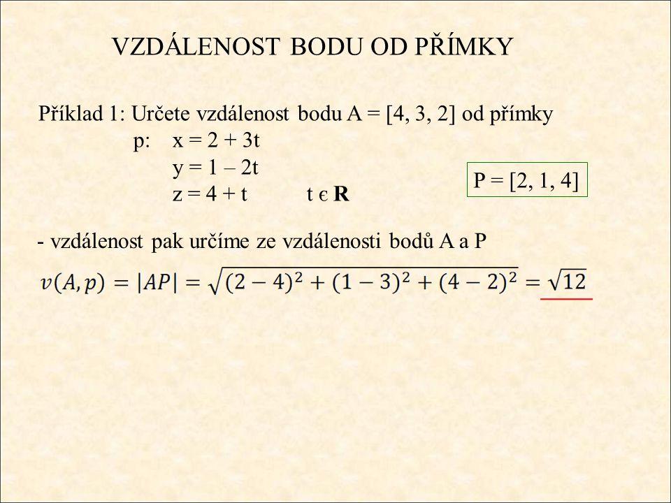 ϱ : 3x + 2y + 2z – 47 = 0 VZDÁLENOST BODU OD PŘÍMKY Příklad 2: Určete vzdálenost bodu A = [7, 10, 3] od přímky p:x = -1 + 3t y = 3 + 2t z = 5 + 2tt є R -sestavíme rovnici roviny, která je kolmá na přímku p a prochází bodem A A є ϱ : 3.7 + 2.10 + 2.3 + d = 0 d = - 47 ϱ : 3x + 2y + 2z + d = 0 -určíme průsečík přímky p s rovinou ϱ 3(-1 + 3t) + 2(3 + 2t) + 2.(5 + 2t) – 47 = 0 -3 + 9t + 6 + 4t + 10 + 4t – 47 = 0 t = 2 P = [5, 7, 9]