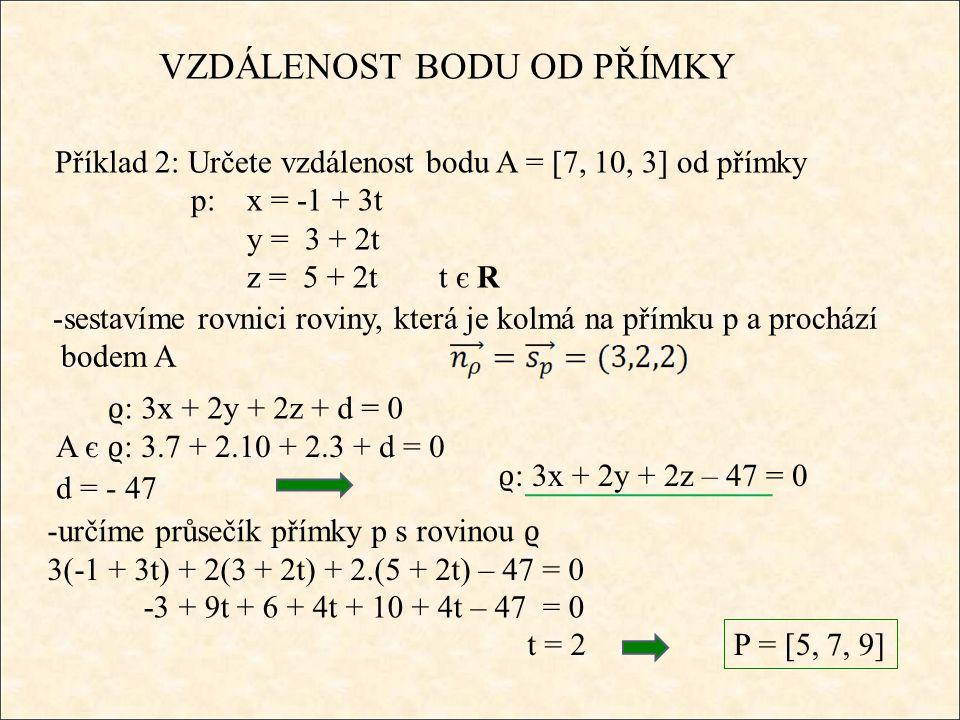 VZDÁLENOST BODU OD PŘÍMKY Příklad 2: Určete vzdálenost bodu A = [7, 10, 3 ] od přímky p:x = 2 + 3t y = 1 – 2t z = 4 + t t є R - vzdálenost pak určíme ze vzdálenosti bodů A a P P = [5, 7, 9]