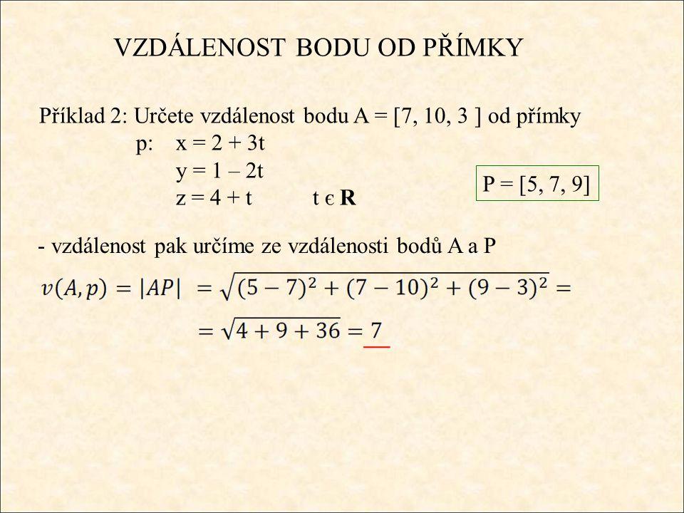 VZDÁLENOST BODU OD PŘÍMKY Příklad 3: Určete výšku v c v trojúhelníku ABC: A = [-6, 1, 4] B = [2, 11, 18] C = [18, 9, 8] - nejprve sestavíme parametrickou rovnici přímky p, která prochází body A a B AB C p vcvc - výšku pak určíme ze vzdálenosti bodu C od této přímky p