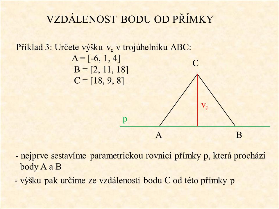 VZDÁLENOST BODU OD PŘÍMKY Příklad 3: Určete výšku v c v trojúhelníku ABC: A = [-6, 1, 4] B = [18, 9, 8] C = [2, 11, 18] I) rovnice přímky p: p:x = -6 + 6t y = 1 + 2t z = 4 + tt є R II) rovnice roviny ϱ : ϱ : 6x + 2y + z – 52 = 0 C є ϱ : 6.2 + 2.11 + 18 + d = 0 d = - 52 ϱ : 6x + 2y + z + d = 0