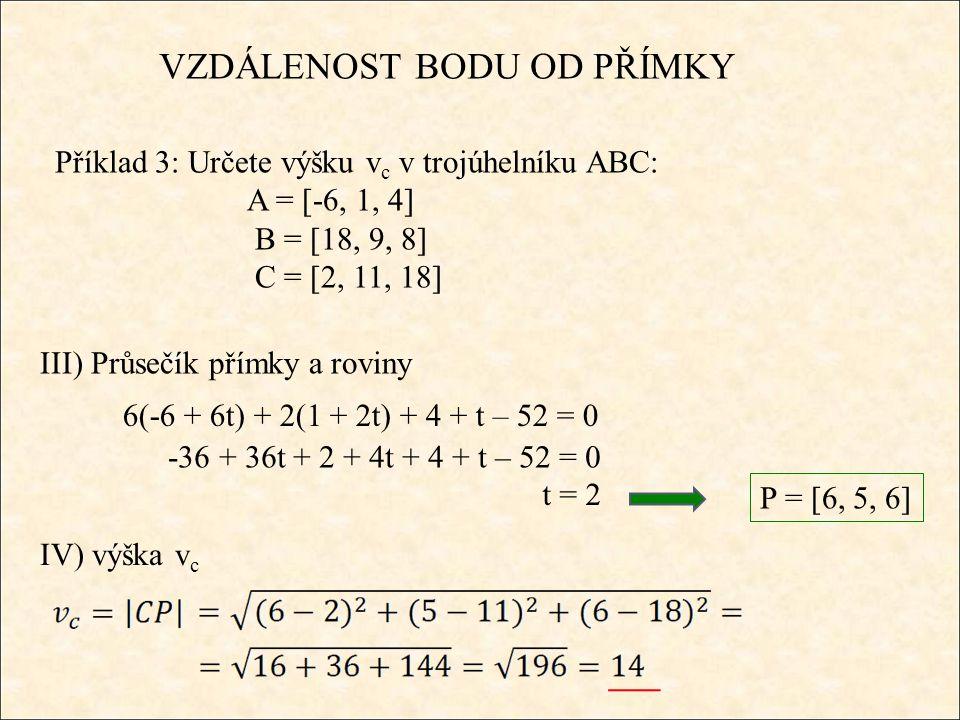 VZDÁLENOST BODU OD PŘÍMKY Příklad 3: Určete výšku v c v trojúhelníku ABC: A = [-6, 1, 4] B = [18, 9, 8] C = [2, 11, 18] III) Průsečík přímky a roviny IV) výška v c 6(-6 + 6t) + 2(1 + 2t) + 4 + t – 52 = 0 -36 + 36t + 2 + 4t + 4 + t – 52 = 0 t = 2 P = [6, 5, 6]