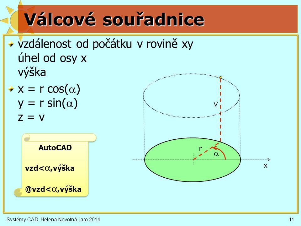 Systémy CAD, Helena Novotná, jaro 201411 Válcové souřadnice vzdálenost od počátku v rovině xy úhel od osy x výška x = r cos(  ) y = r sin(  ) z = v x  v r AutoCAD vzd< ,výška @vzd< ,výška AutoCAD vzd< ,výška @vzd< ,výška