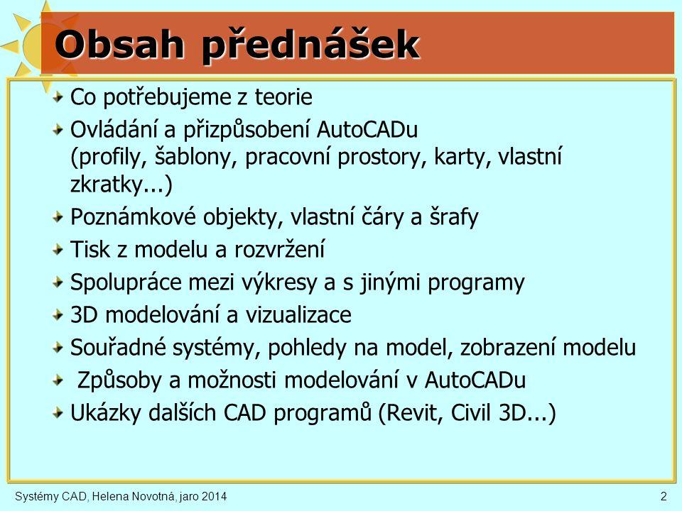 Obsah přednášek Co potřebujeme z teorie Ovládání a přizpůsobení AutoCADu (profily, šablony, pracovní prostory, karty, vlastní zkratky...) Poznámkové objekty, vlastní čáry a šrafy Tisk z modelu a rozvržení Spolupráce mezi výkresy a s jinými programy 3D modelování a vizualizace Souřadné systémy, pohledy na model, zobrazení modelu Způsoby a možnosti modelování v AutoCADu Ukázky dalších CAD programů (Revit, Civil 3D...) Systémy CAD, Helena Novotná, jaro 20142