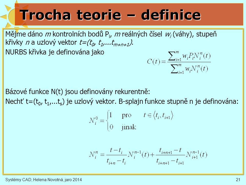 Systémy CAD, Helena Novotná, jaro 201421 Trocha teorie – definice Mějme dáno m kontrolních bodů P i, m reálných čísel w i (váhy), stupeň křivky n a uzlový vektor t=(t 0, t 1,...t m+n+1 ).