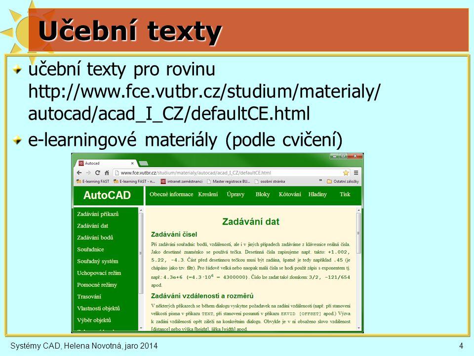 Učební texty učební texty pro rovinu http://www.fce.vutbr.cz/studium/materialy/ autocad/acad_I_CZ/defaultCE.html e-learningové materiály (podle cvičení) Systémy CAD, Helena Novotná, jaro 20144