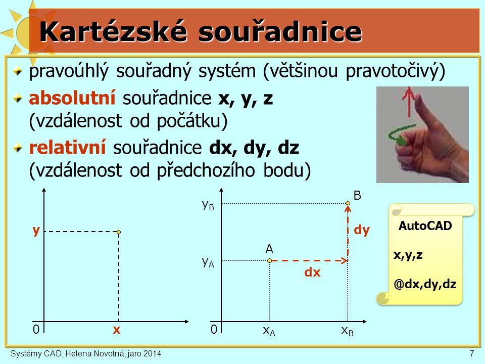 Systémy CAD, Helena Novotná, jaro 20147 Kartézské souřadnice pravoúhlý souřadný systém (většinou pravotočivý) absolutní souřadnice x, y, z (vzdálenost od počátku) relativní souřadnice dx, dy, dz (vzdálenost od předchozího bodu) x y 0 xAxA dx 0 xBxB yByB yAyA dy A B AutoCAD x,y,z @dx,dy,dz AutoCAD x,y,z @dx,dy,dz