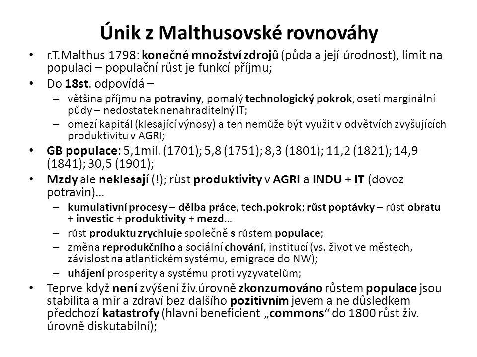 Únik z Malthusovské rovnováhy • r.T.Malthus 1798: konečné množství zdrojů (půda a její úrodnost), limit na populaci – populační růst je funkcí příjmu; • Do 18st.