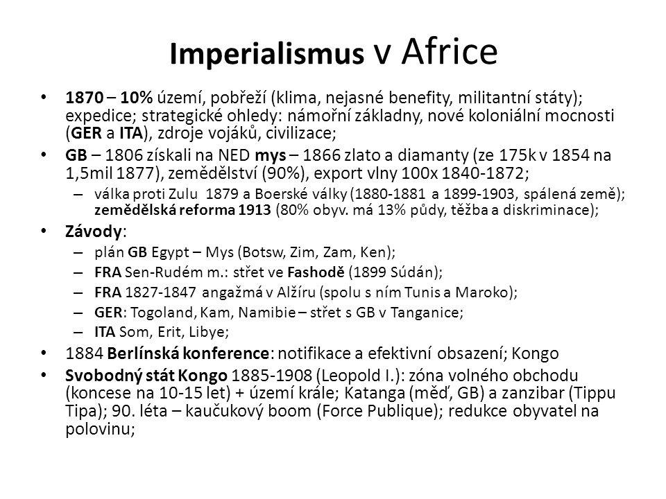 Imperialismus v Africe • 1870 – 10% území, pobřeží (klima, nejasné benefity, militantní státy); expedice; strategické ohledy: námořní základny, nové koloniální mocnosti (GER a ITA), zdroje vojáků, civilizace; • GB – 1806 získali na NED mys – 1866 zlato a diamanty (ze 175k v 1854 na 1,5mil 1877), zemědělství (90%), export vlny 100x 1840-1872; – válka proti Zulu 1879 a Boerské války (1880-1881 a 1899-1903, spálená země); zemědělská reforma 1913 (80% obyv.