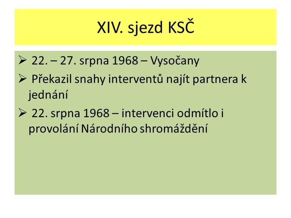 XIV. sjezd KSČ  22. – 27. srpna 1968 – Vysočany  Překazil snahy interventů najít partnera k jednání  22. srpna 1968 – intervenci odmítlo i provolán