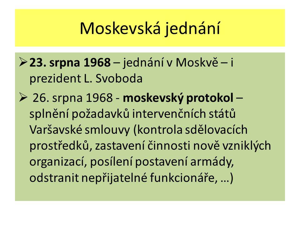 Moskevská jednání  23. srpna 1968 – jednání v Moskvě – i prezident L. Svoboda  26. srpna 1968 - moskevský protokol – splnění požadavků intervenčních