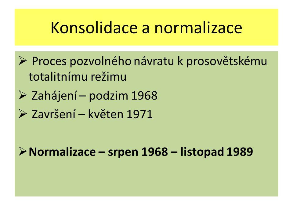 Konsolidace a normalizace  Proces pozvolného návratu k prosovětskému totalitnímu režimu  Zahájení – podzim 1968  Završení – květen 1971  Normalizace – srpen 1968 – listopad 1989