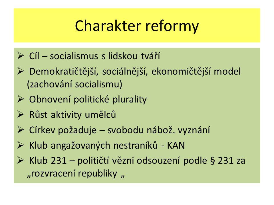 Charakter reformy  Cíl – socialismus s lidskou tváří  Demokratičtější, sociálnější, ekonomičtější model (zachování socialismu)  Obnovení politické plurality  Růst aktivity umělců  Církev požaduje – svobodu nábož.
