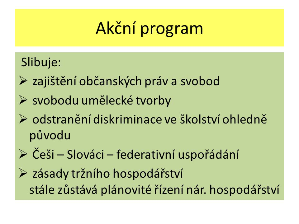 Akční program Slibuje:  zajištění občanských práv a svobod  svobodu umělecké tvorby  odstranění diskriminace ve školství ohledně původu  Češi – Slováci – federativní uspořádání  zásady tržního hospodářství stále zůstává plánovité řízení nár.