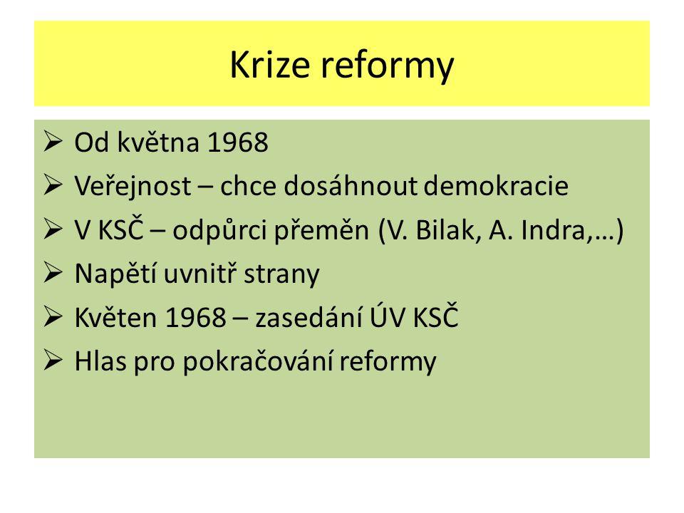 Krize reformy  Od května 1968  Veřejnost – chce dosáhnout demokracie  V KSČ – odpůrci přeměn (V. Bilak, A. Indra,…)  Napětí uvnitř strany  Květen