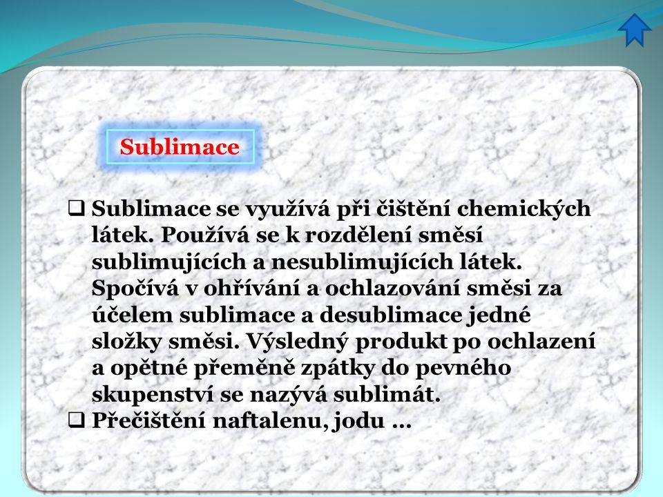 Sublimace SSublimace se využívá při čištění chemických látek. Používá se k rozdělení směsí sublimujících a nesublimujících látek. Spočívá v ohřívání