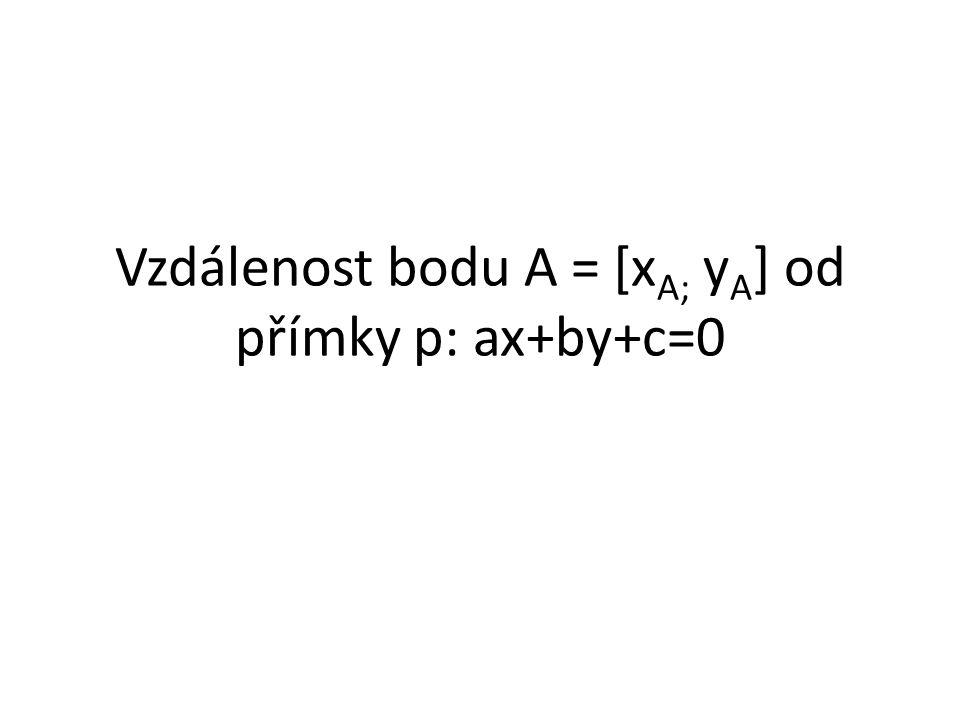 Vzdálenost bodu A = [x A; y A ] od přímky p: ax+by+c=0