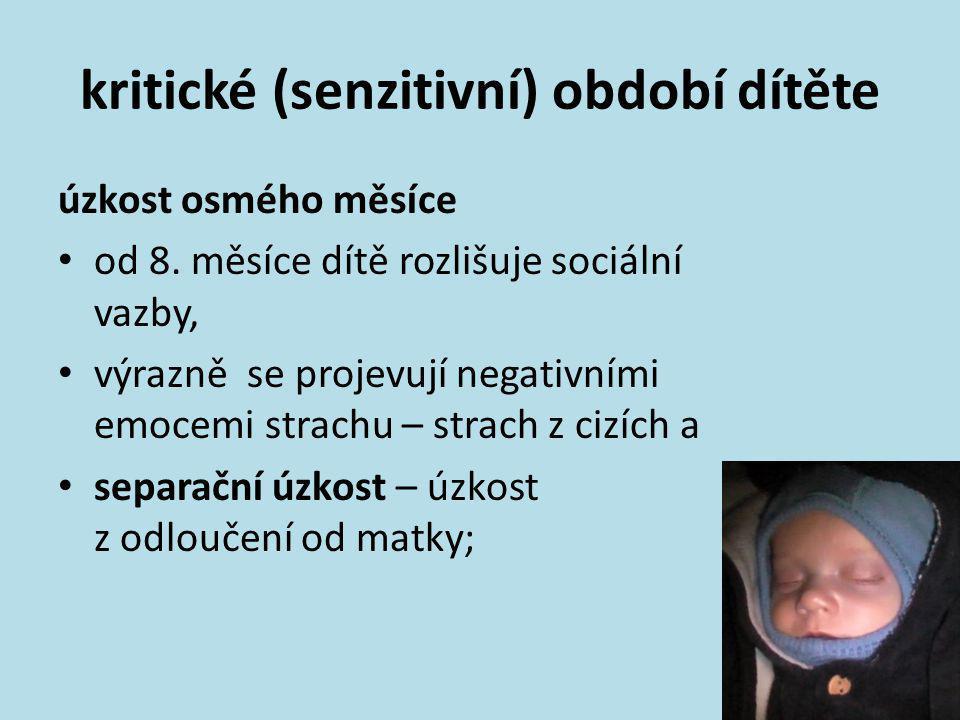 kritické (senzitivní) období dítěte úzkost osmého měsíce • od 8. měsíce dítě rozlišuje sociální vazby, • výrazně se projevují negativními emocemi stra