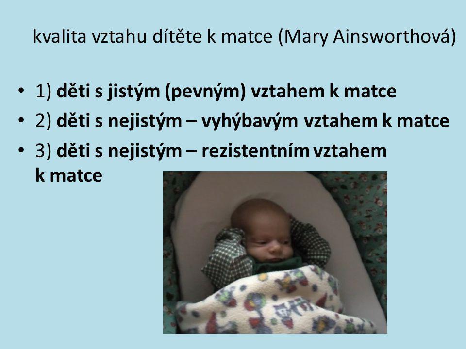 kvalita vztahu dítěte k matce (Mary Ainsworthová) • 1) děti s jistým (pevným) vztahem k matce • 2) děti s nejistým – vyhýbavým vztahem k matce • 3) dě