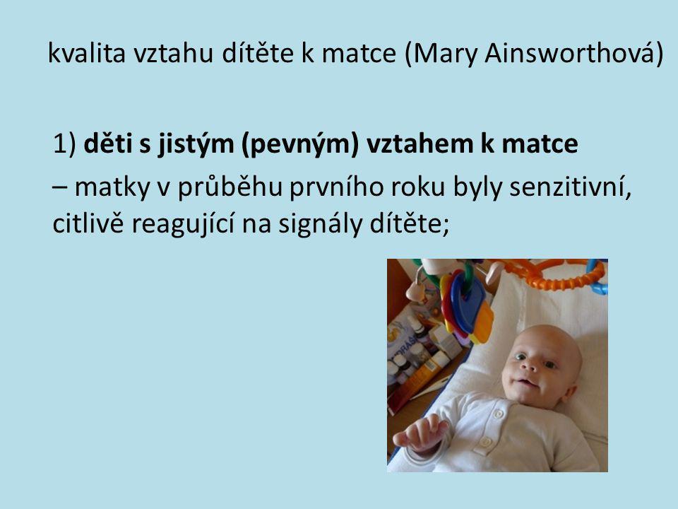 kvalita vztahu dítěte k matce (Mary Ainsworthová) 1) děti s jistým (pevným) vztahem k matce – matky v průběhu prvního roku byly senzitivní, citlivě re