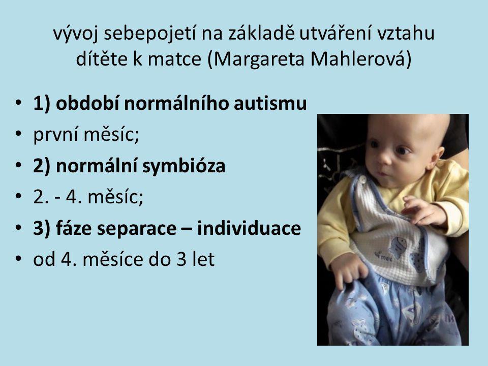vývoj sebepojetí na základě utváření vztahu dítěte k matce (Margareta Mahlerová) • 1) období normálního autismu • první měsíc; • 2) normální symbióza