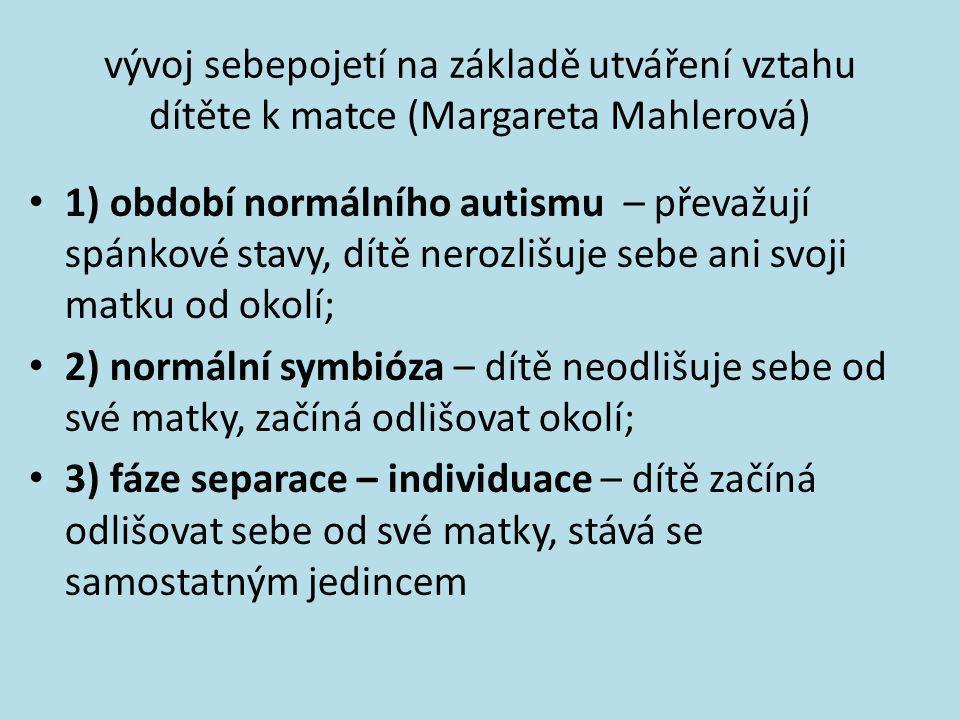vývoj sebepojetí na základě utváření vztahu dítěte k matce (Margareta Mahlerová) • 1) období normálního autismu – převažují spánkové stavy, dítě neroz