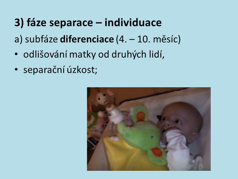 3) fáze separace – individuace a) subfáze diferenciace (4. – 10. měsíc) • odlišování matky od druhých lidí, • separační úzkost;