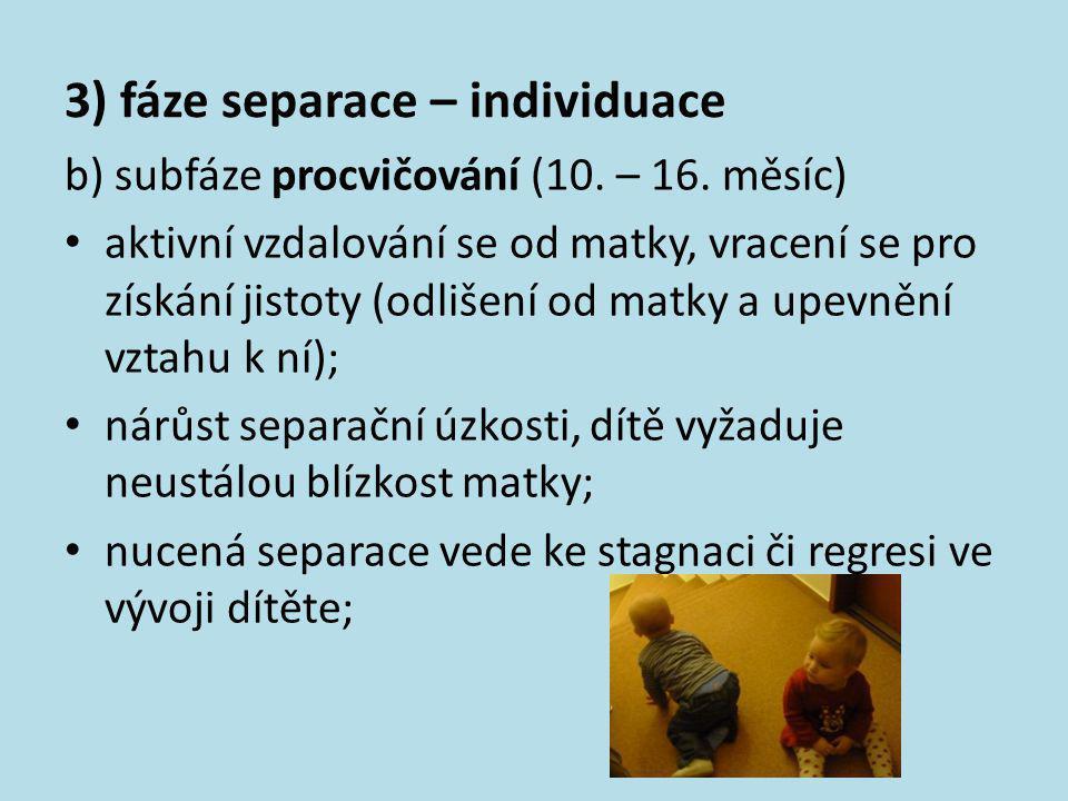 3) fáze separace – individuace b) subfáze procvičování (10. – 16. měsíc) • aktivní vzdalování se od matky, vracení se pro získání jistoty (odlišení od