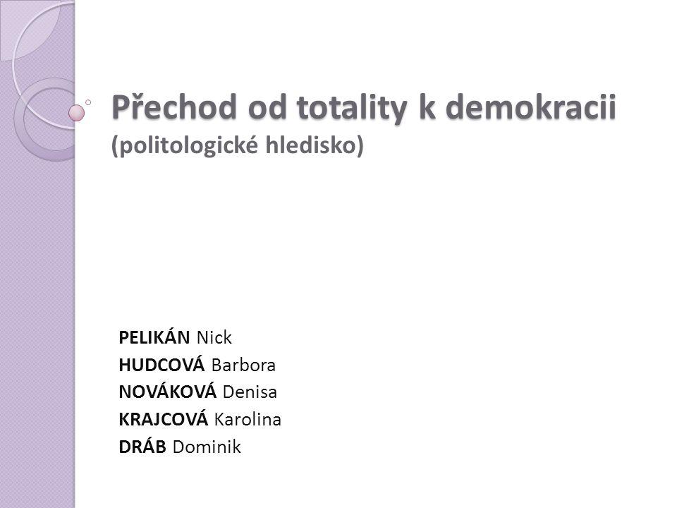 Přechod od totality k demokracii Přechod od totality k demokracii (politologické hledisko) PELIKÁN Nick HUDCOVÁ Barbora NOVÁKOVÁ Denisa KRAJCOVÁ Karol