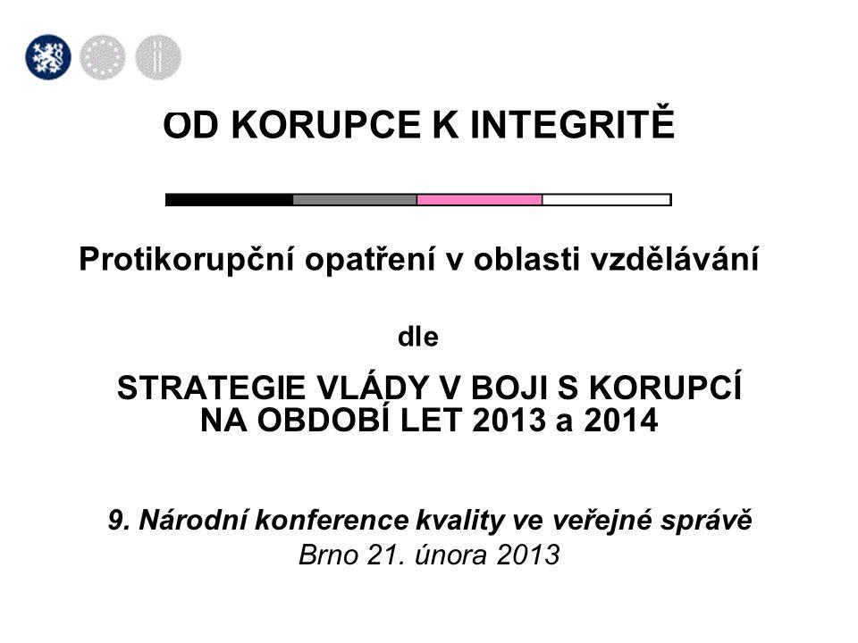 OD KORUPCE K INTEGRITĚ Protikorupční opatření v oblasti vzdělávání dle STRATEGIE VLÁDY V BOJI S KORUPCÍ NA OBDOBÍ LET 2013 a 2014 9. Národní konferenc