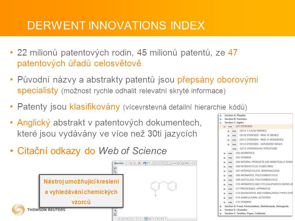 DERWENT INNOVATIONS INDEX •22 milionů patentových rodin, 45 milionů patentů, ze 47 patentových úřadů celosvětově •Původní názvy a abstrakty patentů jsou přepsány oborovými specialisty (možnost rychle odhalit relevatní skryté informace) •Patenty jsou klasifikovány (vícevrstevná detailní hierarchie kódů) •Anglický abstrakt v patentových dokumentech, které jsou vydávány ve více než 30ti jazycích •Citační odkazy do Web of Science Nástroj umožňující kreslení a vyhledávání chemických vzorců