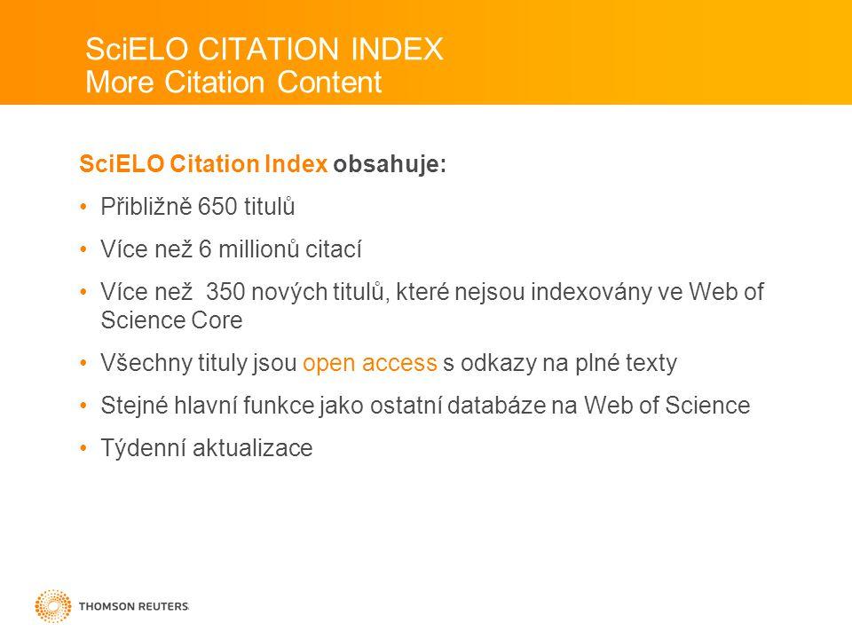 SciELO Citation Index obsahuje: •Přibližně 650 titulů •Více než 6 millionů citací •Více než 350 nových titulů, které nejsou indexovány ve Web of Science Core •Všechny tituly jsou open access s odkazy na plné texty •Stejné hlavní funkce jako ostatní databáze na Web of Science •Týdenní aktualizace SciELO CITATION INDEX More Citation Content