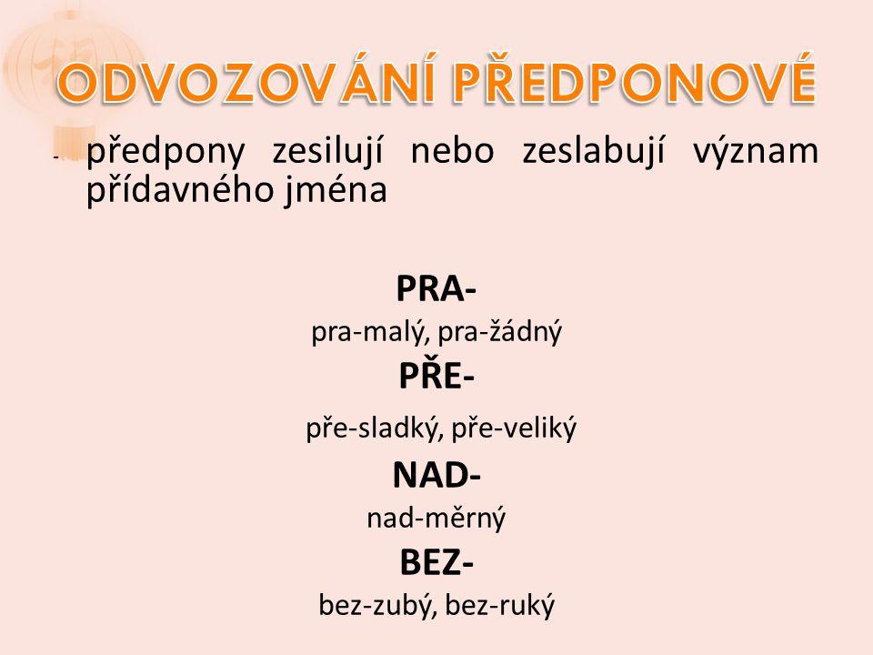 - předpony zesilují nebo zeslabují význam přídavného jména PRA- pra-malý, pra-žádný PŘE- pře-sladký, pře-veliký NAD- nad-měrný BEZ- bez-zubý, bez-ruký