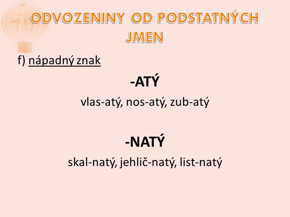f) nápadný znak -ATÝ vlas-atý, nos-atý, zub-atý -NATÝ skal-natý, jehlič-natý, list-natý