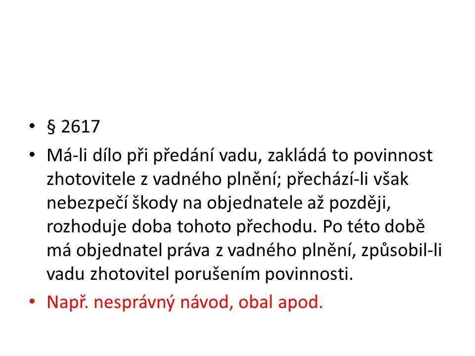 • § 2617 • Má-li dílo při předání vadu, zakládá to povinnost zhotovitele z vadného plnění; přechází-li však nebezpečí škody na objednatele až později, rozhoduje doba tohoto přechodu.