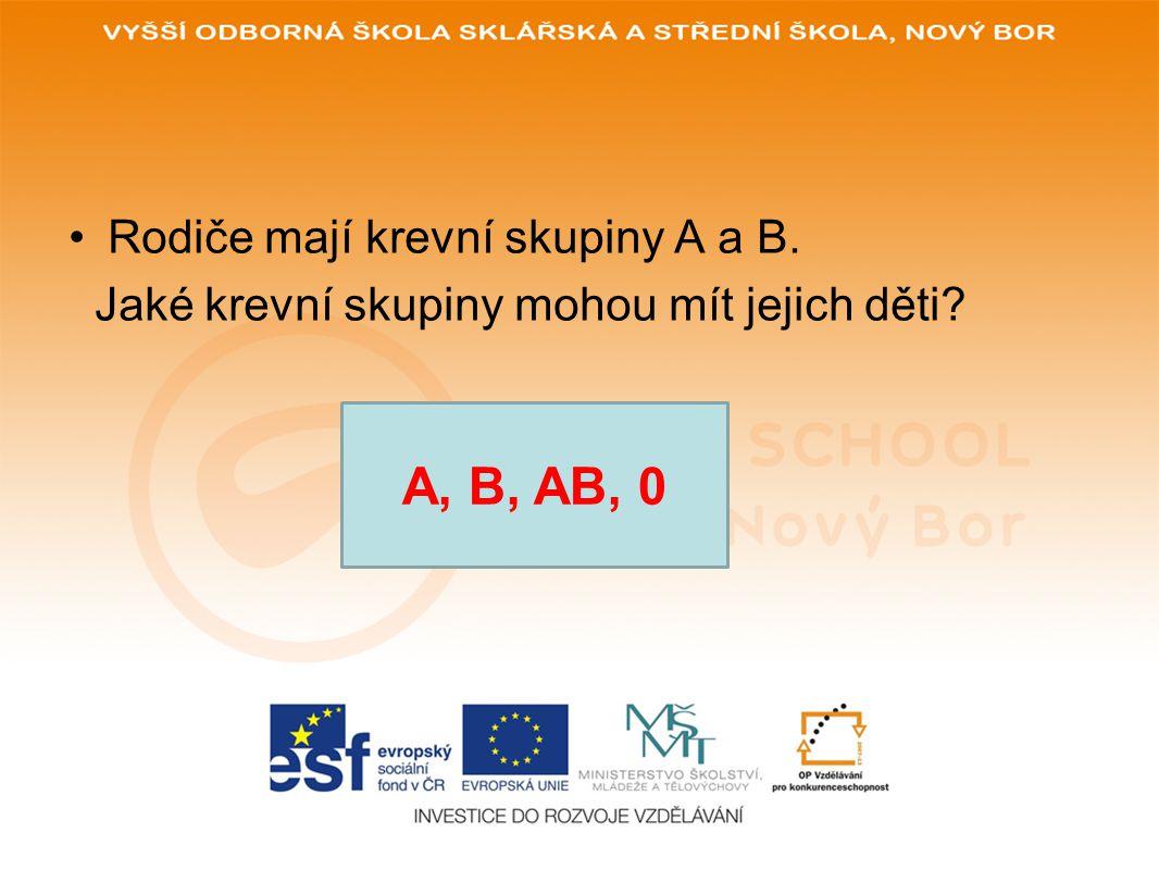 •Rodiče mají krevní skupiny A a B. Jaké krevní skupiny mohou mít jejich děti? A, B, AB, 0