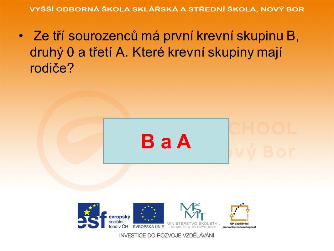 • Ze tří sourozenců má první krevní skupinu B, druhý 0 a třetí A. Které krevní skupiny mají rodiče? B a A