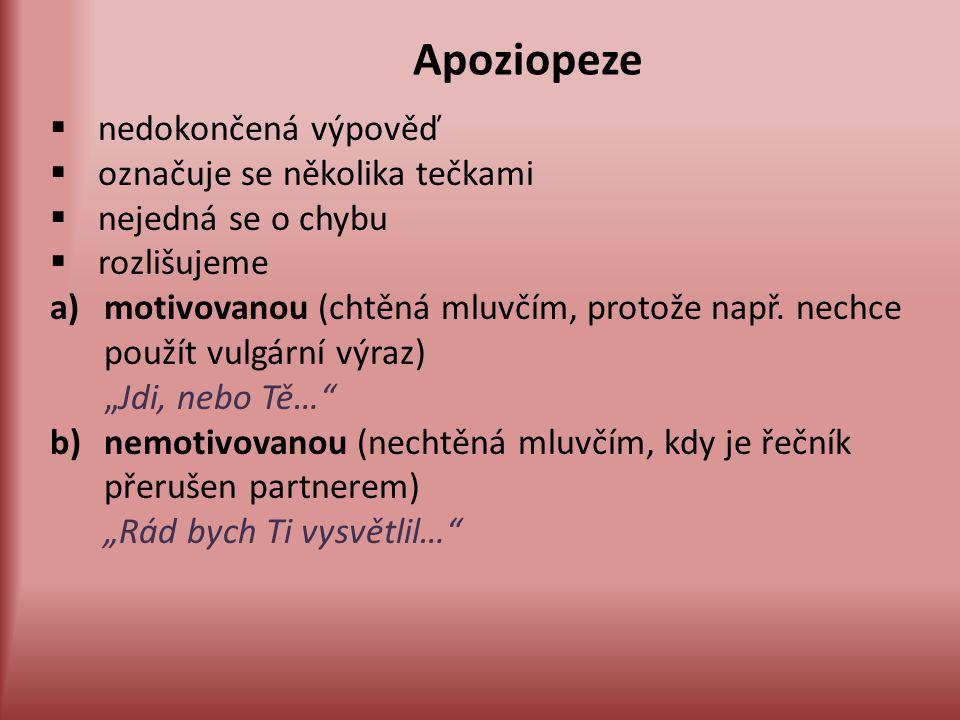Apoziopeze  nedokončená výpověď  označuje se několika tečkami  nejedná se o chybu  rozlišujeme a)motivovanou (chtěná mluvčím, protože např. nechce