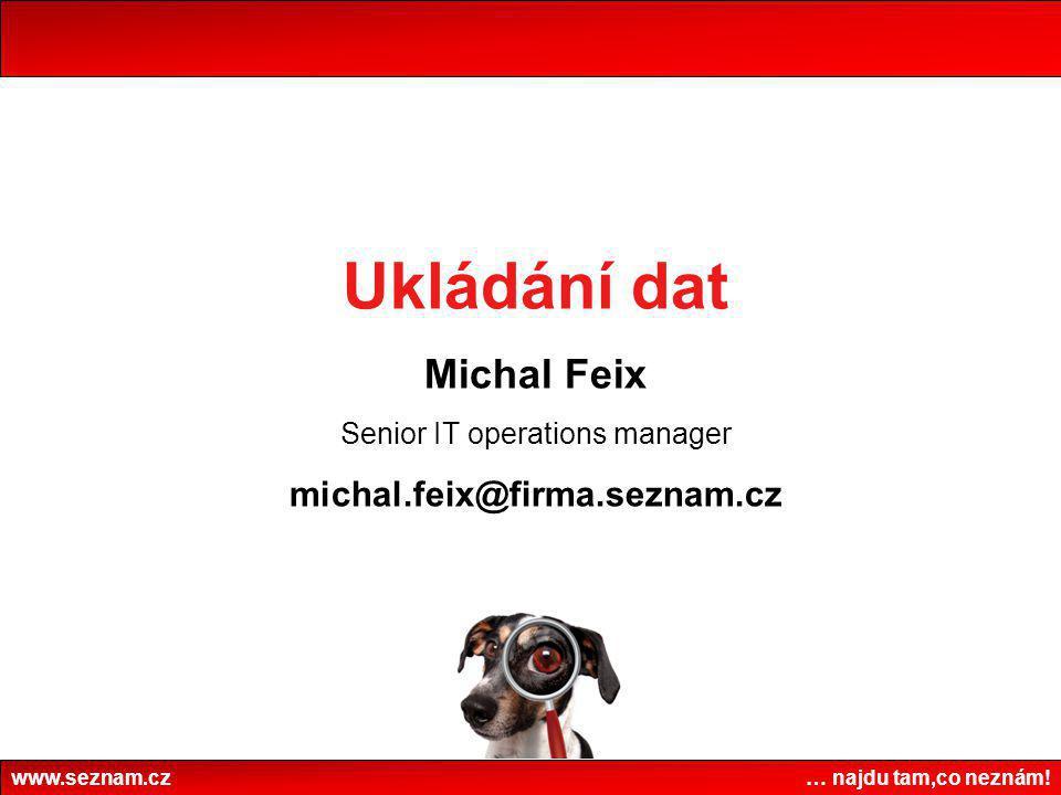 www.seznam.cz … najdu tam,co neznám! Ukládání dat Michal Feix Senior IT operations manager michal.feix@firma.seznam.cz