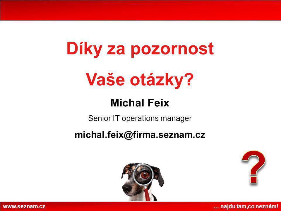 www.seznam.cz … najdu tam,co neznám! Díky za pozornost Vaše otázky? Michal Feix Senior IT operations manager michal.feix@firma.seznam.cz