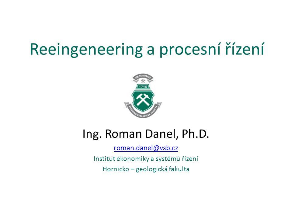 Reeingeneering a procesní řízení Ing. Roman Danel, Ph.D. roman.danel@vsb.cz Institut ekonomiky a systémů řízení Hornicko – geologická fakulta
