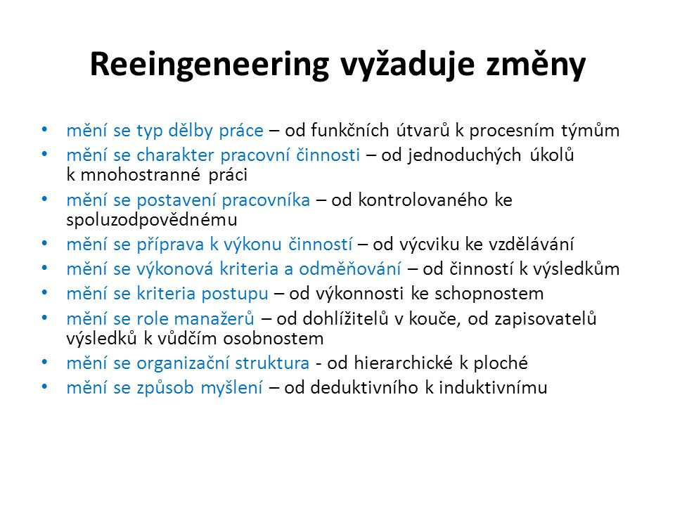 Reeingeneering vyžaduje změny • mění se typ dělby práce – od funkčních útvarů k procesním týmům • mění se charakter pracovní činnosti – od jednoduchýc