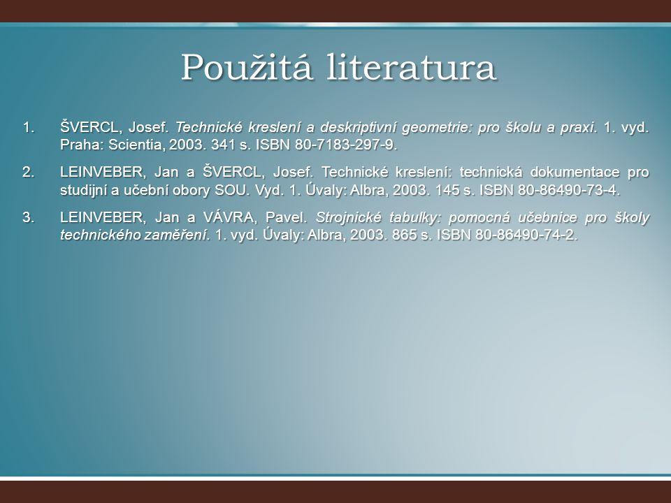 Použitá literatura 1.ŠVERCL, Josef. Technické kreslení a deskriptivní geometrie: pro školu a praxi. 1. vyd. Praha: Scientia, 2003. 341 s. ISBN 80-7183