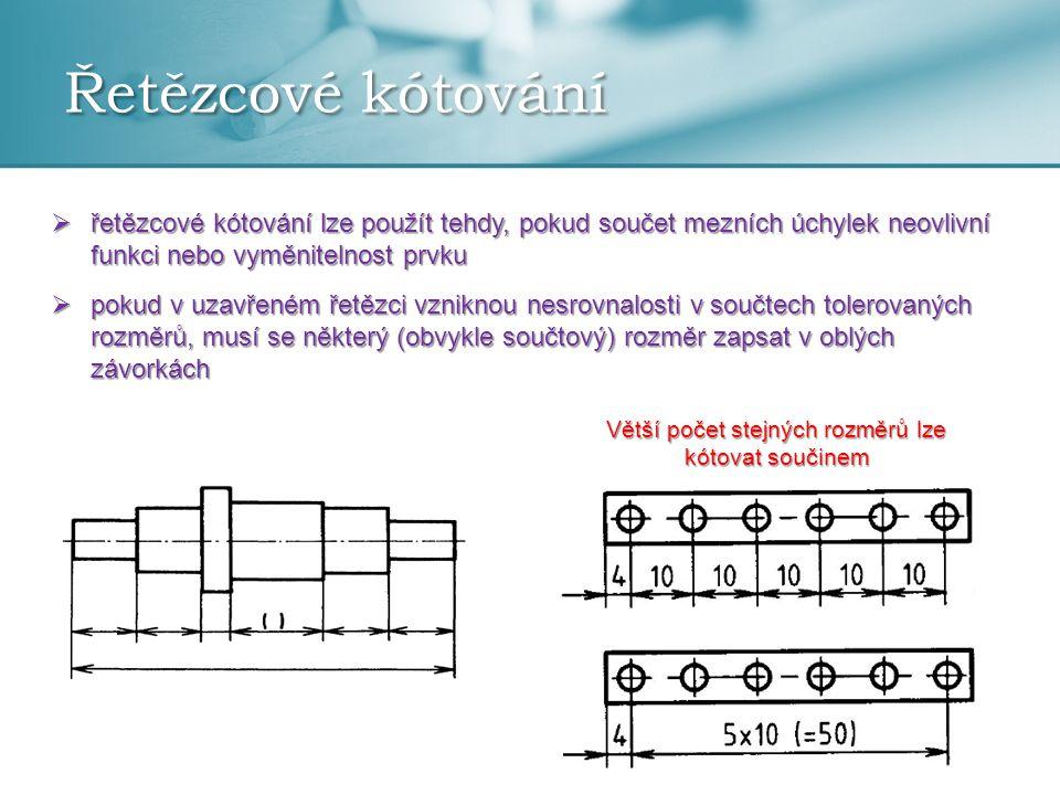 Řetězcové kótování  řetězcové kótování lze použít tehdy, pokud součet mezních úchylek neovlivní funkci nebo vyměnitelnost prvku  pokud v uzavřeném ř