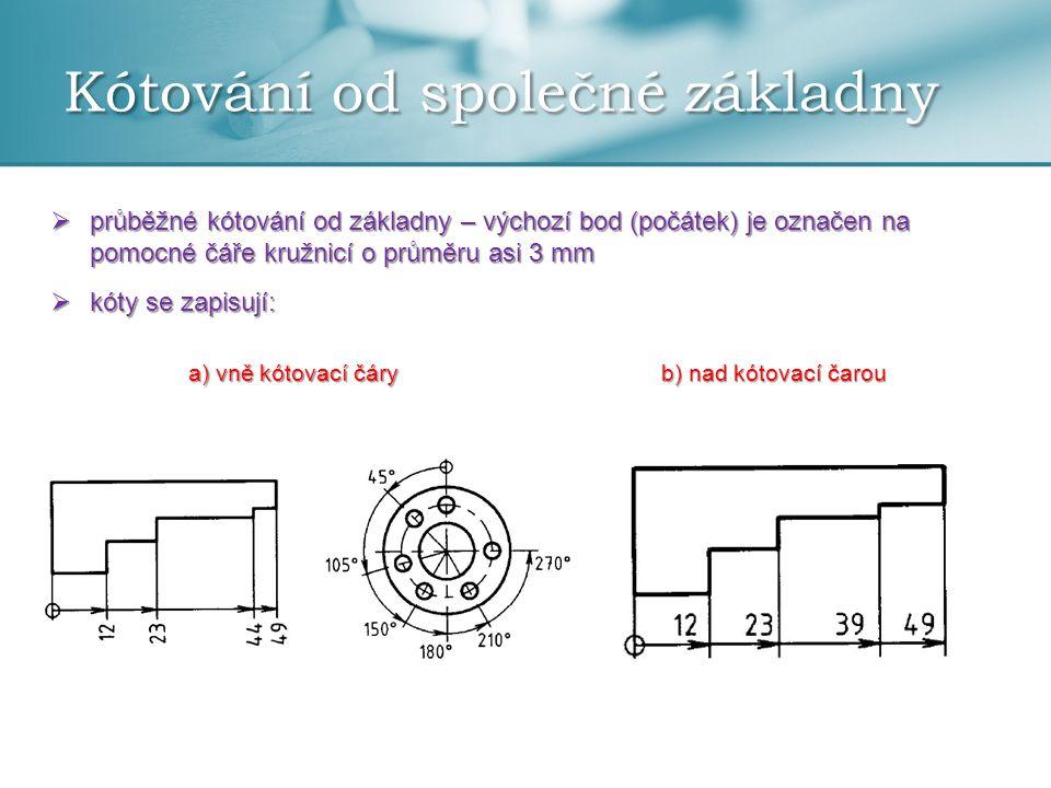 Kótování od společné základny  průběžné kótování od základny – výchozí bod (počátek) je označen na pomocné čáře kružnicí o průměru asi 3 mm  kóty se