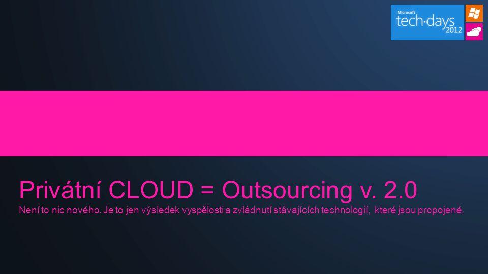 Privátní CLOUD = Outsourcing v. 2.0 Není to nic nového. Je to jen výsledek vyspělosti a zvládnutí stávajících technologií, které jsou propojené.