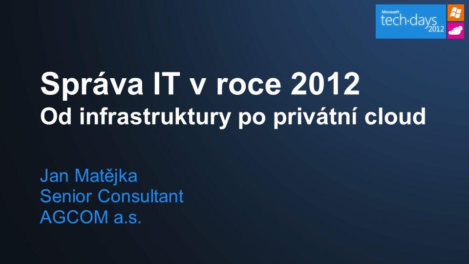 Jan Matějka Senior Consultant AGCOM a.s. Správa IT v roce 2012 Od infrastruktury po privátní cloud