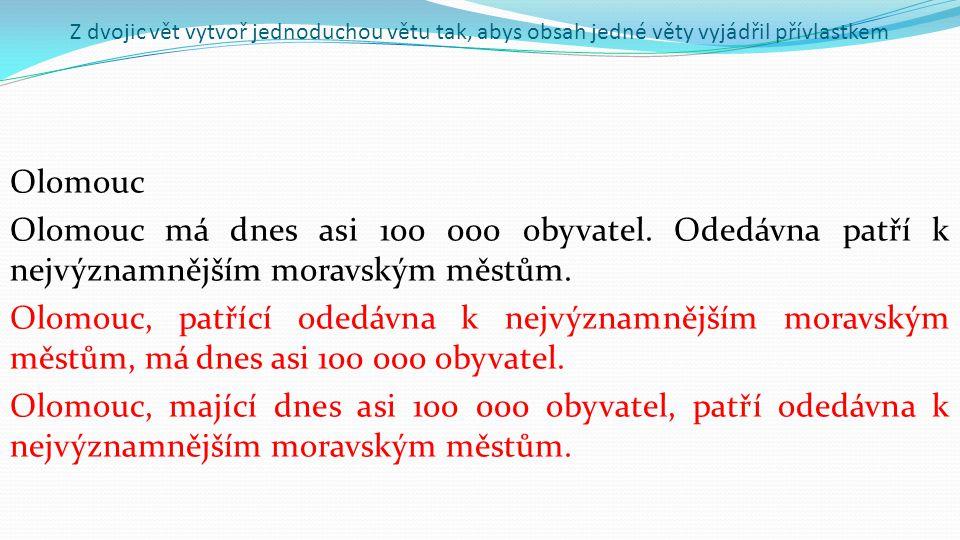 Z dvojic vět vytvoř jednoduchou větu tak, abys obsah jedné věty vyjádřil přívlastkem Olomouc Olomouc má dnes asi 100 000 obyvatel.