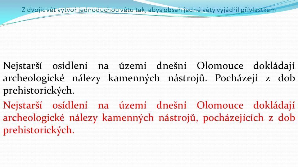 Z dvojic vět vytvoř jednoduchou větu tak, abys obsah jedné věty vyjádřil přívlastkem Nejstarší osídlení na území dnešní Olomouce dokládají archeologické nálezy kamenných nástrojů.